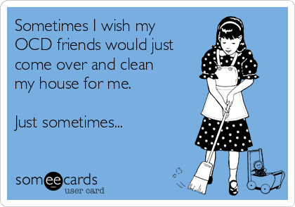 Clean My House sometimes i wish my ocd friends would just come over and clean my
