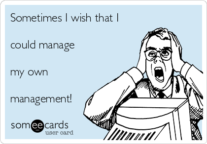 Sometimes I wish that I  could manage  my own  management!