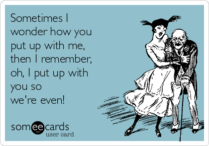 Sometimes I wonder how you put up with me, then I remember, oh, I put up with you so we're even!