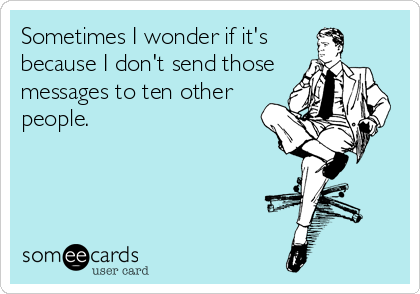Sometimes I wonder if it's because I don't send those messages to ten other people.