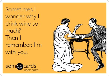 Sometimes I wonder why I drink wine so much? Then I remember: I'm with you.