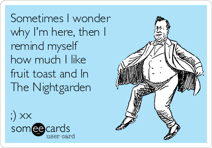 Sometimes I wonder why I'm here, then I remind myself how much I like fruit toast and In The Nightgarden  ;) xx