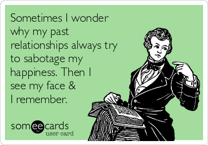 Sometimes I wonder why my past relationships always try to sabotage my happiness. Then I see my face & I remember.