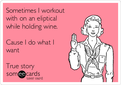 Sometimes I workout with on an eliptical while holding wine.  Cause I do what I want  True story