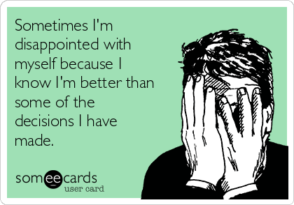 Sometimes I'm disappointed with myself because I know I'm better than some of the decisions I have made.