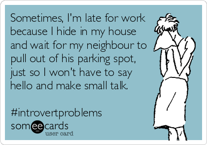 Sometimes, I'm late for work   because I hide in my house and wait for my neighbour to pull out of his parking spot, just so I won't have to say hello and make small talk.  #introvertproblems
