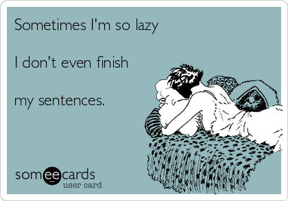 Sometimes I'm so lazy  I don't even finish  my sentences.