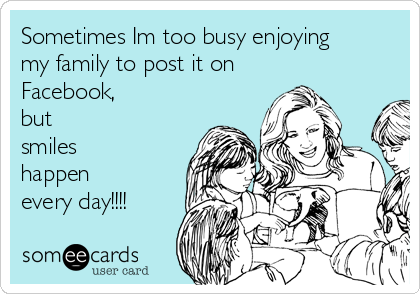 Sometimes Im too busy enjoying my family to post it on Facebook,  but smiles happen  every day!!!!