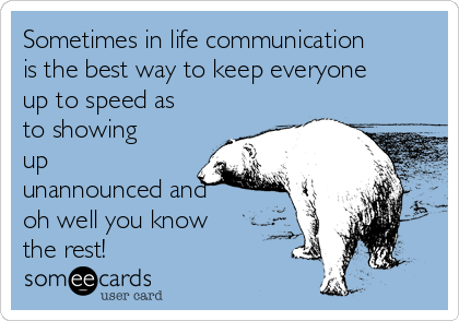 Sometimes in life communication is the best way to keep everyone up to speed as to showing up unannounced and oh well you know the rest!