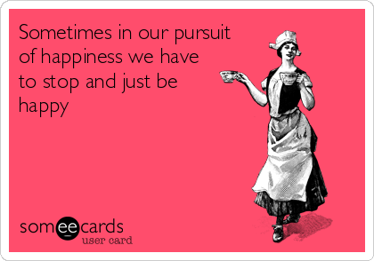 Sometimes in our pursuit of happiness we have to stop and just be happy