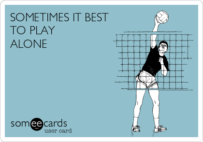 SOMETIMES IT BEST TO PLAY ALONE