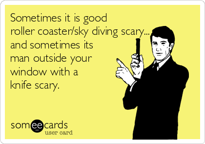 Sometimes it is good roller coaster/sky diving scary... and sometimes its man outside your window with a knife scary.
