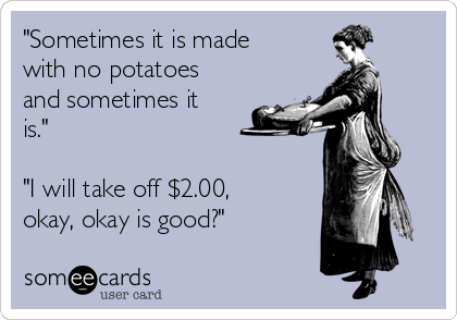 """""""Sometimes it is made with no potatoes and sometimes it is.""""   """"I will take off $2.00, okay, okay is good?"""""""
