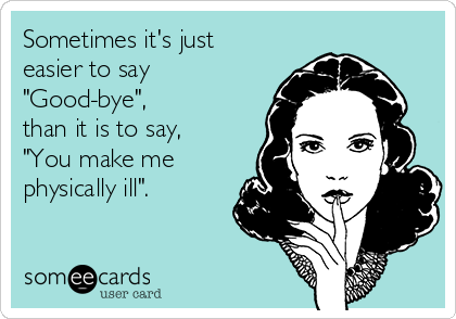 "Sometimes it's just easier to say ""Good-bye"", than it is to say,  ""You make me physically ill""."