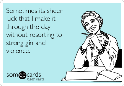 Sometimes its sheer luck that I make it through the day without resorting to strong gin and violence.