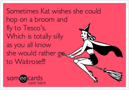 Sometimes kat wishes she could hop on a broom and fly to tescos sometimes kat wishes she could hop on a broom and fly to tescos which is m4hsunfo
