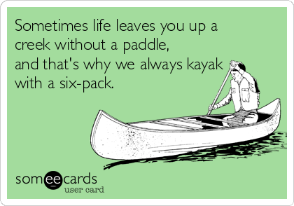 Sometimes life leaves you up a creek without a paddle, and that's why we always kayak with a six-pack.