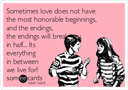 Sometimes love does not have the most honorable beginnings, and the endings, the endings will break you in half... Its everything in between we live for!