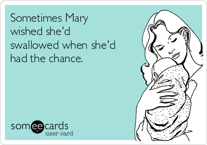 Sometimes Mary wished she'd swallowed when she'd had the chance.