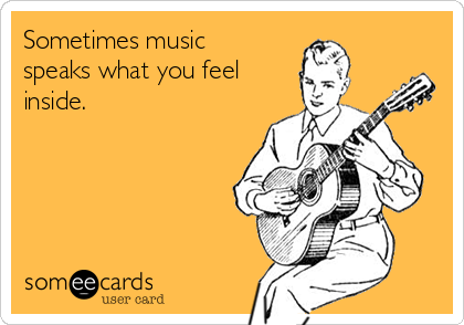 Sometimes music speaks what you feel inside.