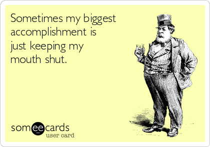 Sometimes my biggest accomplishment is just keeping my mouth shut.