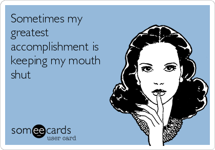 Sometimes my greatest accomplishment is keeping my mouth shut
