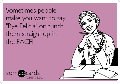 """Sometimes people make you want to say """"Bye Felicia"""" or punch them straight up in the FACE!"""