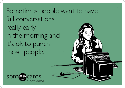 Sometimes people want to have full conversations really early in the morning and it's ok to punch those people.