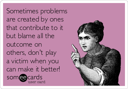 Sometimes problems are created by ones that contribute to it but blame all the outcome on others, don't play a victim when you  can make it better!