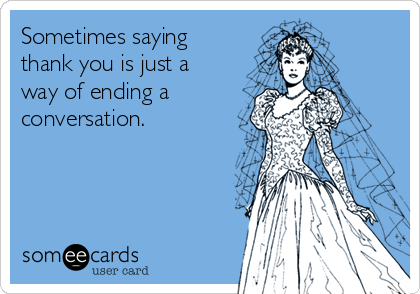 Sometimes saying thank you is just a way of ending a  conversation.