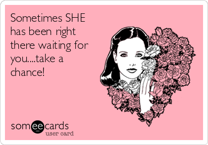 Sometimes SHE has been right there waiting for you....take a chance!