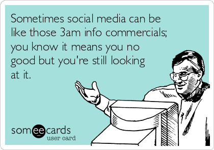 Sometimes social media can be like those 3am info commercials; you know it means you no good but you're still looking at it.