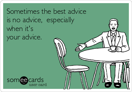 Sometimes the best advice is no advice,  especially when it's your advice.