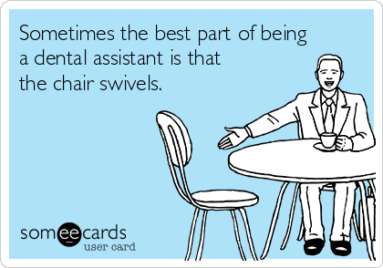 Sometimes the best part of being a dental assistant is that the chair swivels.