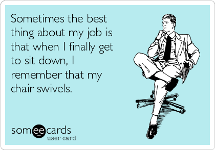 Sometimes the best thing about my job is that when I finally get to sit down, I remember that my chair swivels.