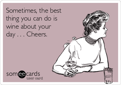 Sometimes, the best thing you can do is wine about your day . . . Cheers.