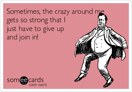 Sometimes, the crazy around me gets so strong that I just have to give up and join in!
