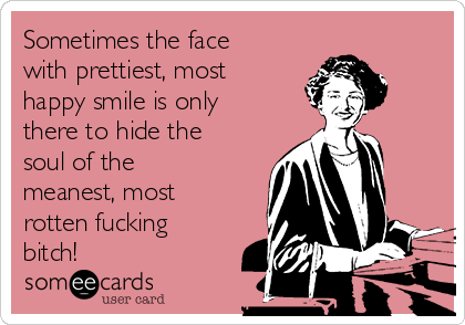 Sometimes the face with prettiest, most happy smile is only there to hide the soul of the meanest, most rotten fucking bitch!