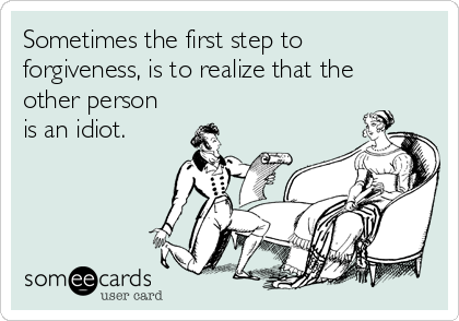 Sometimes the first step to forgiveness, is to realize that the other person is an idiot.
