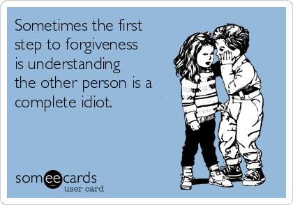 Sometimes the first step to forgiveness is understanding the other person is a complete idiot.