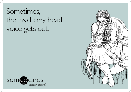 Sometimes,  the inside my head voice gets out.