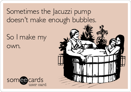 Sometimes the Jacuzzi pump doesn't make enough bubbles.  So I make my own.