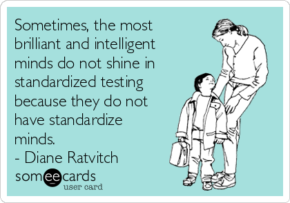 Sometimes, the most brilliant and intelligent minds do not shine in standardized testing because they do not have standardize minds.  - Diane Ratvitch