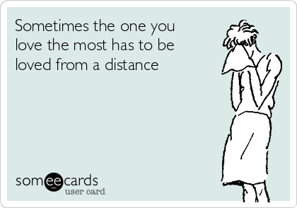 Sometimes the one you love the most has to be loved from a distance