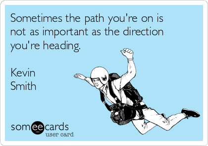 Sometimes the path you're on is not as important as the direction you're heading.  Kevin Smith