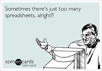 Sometimes there's just too many spreadsheets, alright?!