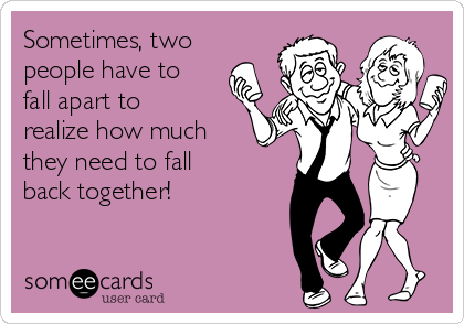 Sometimes, two people have to fall apart to realize how much they need to fall back together!