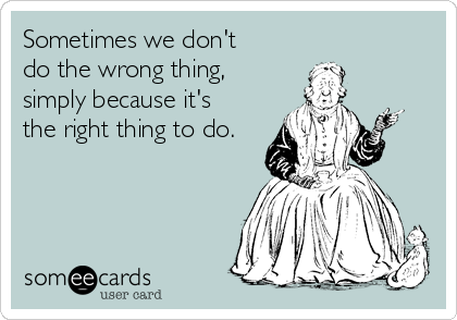 Sometimes we don't do the wrong thing, simply because it's the right thing to do.
