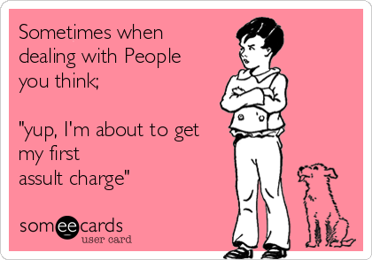 """Sometimes when  dealing with People you think;   """"yup, I'm about to get my first  assult charge"""""""