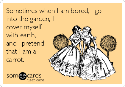 Sometimes when I am bored, I go into the garden, I cover myself with earth, and I pretend that I am a carrot.